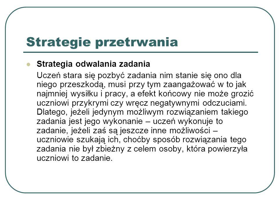 Strategie przetrwania Strategia odwalania zadania Uczeń stara się pozbyć zadania nim stanie się ono dla niego przeszkodą, musi przy tym zaangażować w