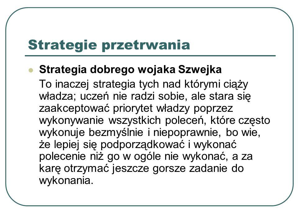 Strategie przetrwania Strategia dobrego wojaka Szwejka To inaczej strategia tych nad którymi ciąży władza; uczeń nie radzi sobie, ale stara się zaakce