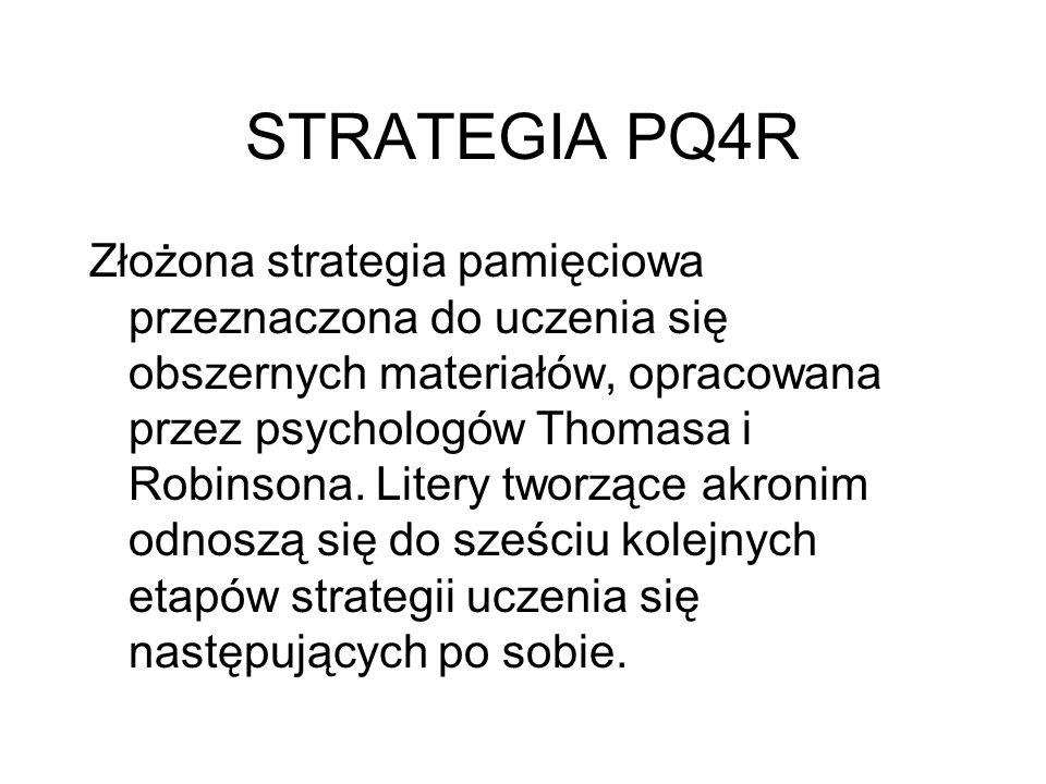 STRATEGIA PQ4R Złożona strategia pamięciowa przeznaczona do uczenia się obszernych materiałów, opracowana przez psychologów Thomasa i Robinsona. Liter