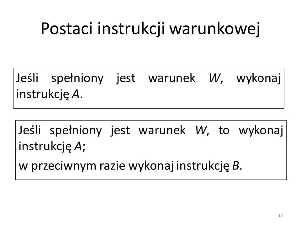 12 Postaci instrukcji warunkowej Jeśli spełniony jest warunek W, to wykonaj instrukcję A; w przeciwnym razie wykonaj instrukcję B. Jeśli spełniony jes