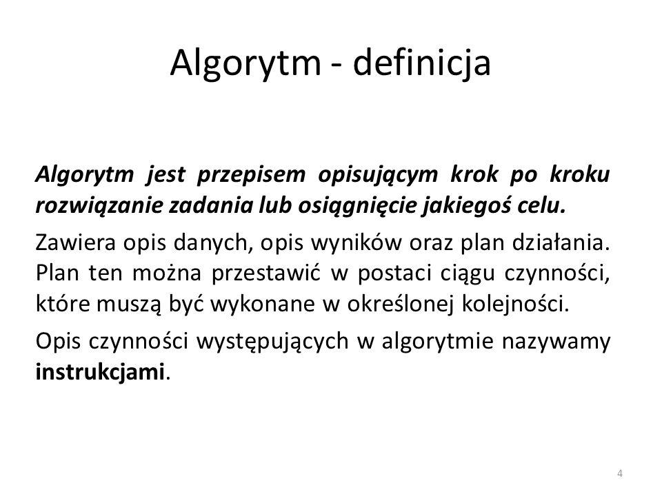 4 Algorytm - definicja Algorytm jest przepisem opisującym krok po kroku rozwiązanie zadania lub osiągnięcie jakiegoś celu. Zawiera opis danych, opis w