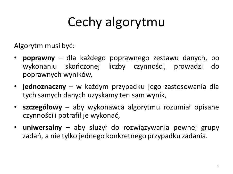 5 Cechy algorytmu Algorytm musi być: poprawny – dla każdego poprawnego zestawu danych, po wykonaniu skończonej liczby czynności, prowadzi do poprawnyc