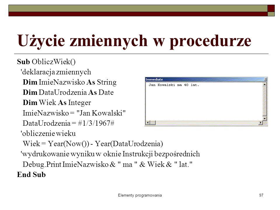 Elementy programowania97 Użycie zmiennych w procedurze Sub ObliczWiek() deklaracja zmiennych Dim ImieNazwisko As String Dim DataUrodzenia As Date Dim Wiek As Integer ImieNazwisko = Jan Kowalski DataUrodzenia = #1/3/1967# obliczenie wieku Wiek = Year(Now()) - Year(DataUrodzenia) wydrukowanie wyniku w oknie Instrukcji bezpośrednich Debug.Print ImieNazwisko & ma & Wiek & lat. End Sub