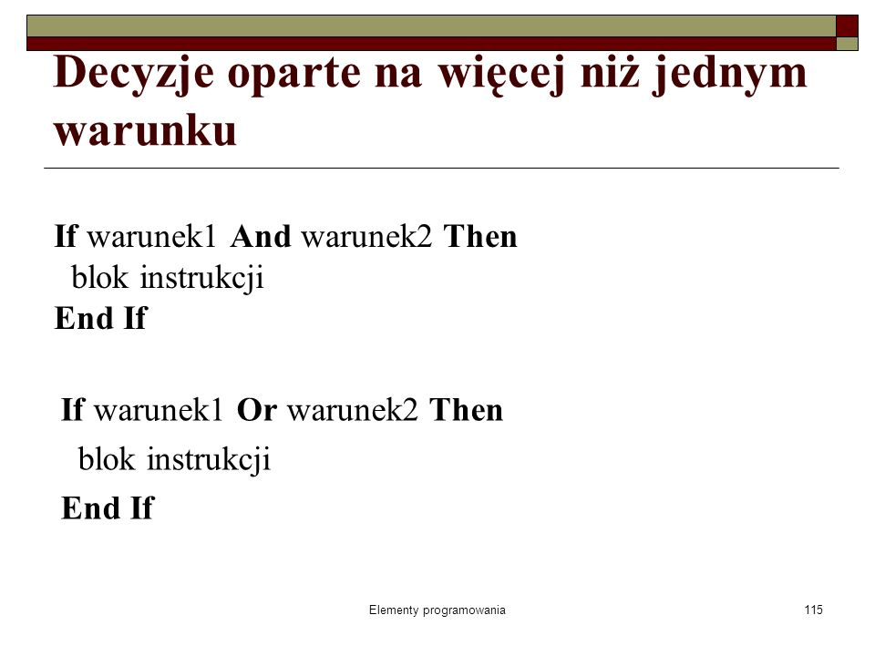 Elementy programowania115 Decyzje oparte na więcej niż jednym warunku If warunek1 And warunek2 Then blok instrukcji End If If warunek1 Or warunek2 Then blok instrukcji End If
