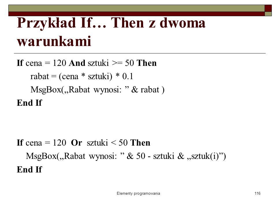 Elementy programowania116 Przykład If… Then z dwoma warunkami If cena = 120 And sztuki >= 50 Then rabat = (cena * sztuki) * 0.1 MsgBox(Rabat wynosi: & rabat ) End If If cena = 120 Or sztuki < 50 Then MsgBox(Rabat wynosi: & 50 - sztuki & sztuk(i)) End If