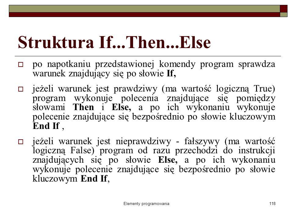 Elementy programowania118 Struktura If...Then...Else po napotkaniu przedstawionej komendy program sprawdza warunek znajdujący się po słowie If, jeżeli warunek jest prawdziwy (ma wartość logiczną True) program wykonuje polecenia znajdujące się pomiędzy słowami Then i Else, a po ich wykonaniu wykonuje polecenie znajdujące się bezpośrednio po słowie kluczowym End If, jeżeli warunek jest nieprawdziwy - fałszywy (ma wartość logiczną False) program od razu przechodzi do instrukcji znajdujących się po słowie Else, a po ich wykonaniu wykonuje polecenie znajdujące się bezpośrednio po słowie kluczowym End If,
