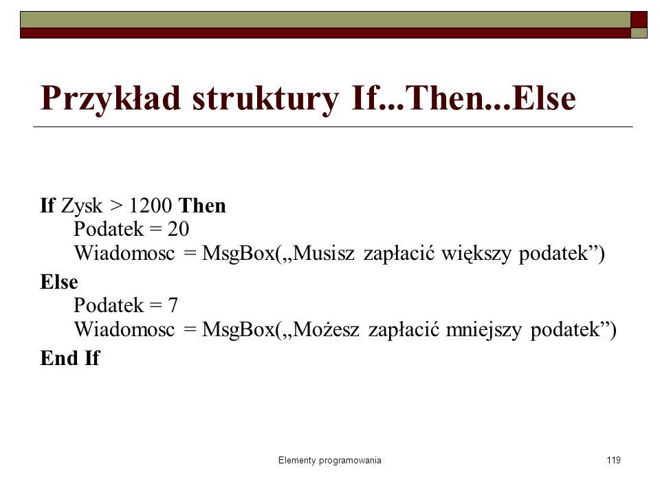 Elementy programowania119 Przykład struktury If...Then...Else If Zysk > 1200 Then Podatek = 20 Wiadomosc = MsgBox(Musisz zapłacić większy podatek) Else Podatek = 7 Wiadomosc = MsgBox(Możesz zapłacić mniejszy podatek) End If