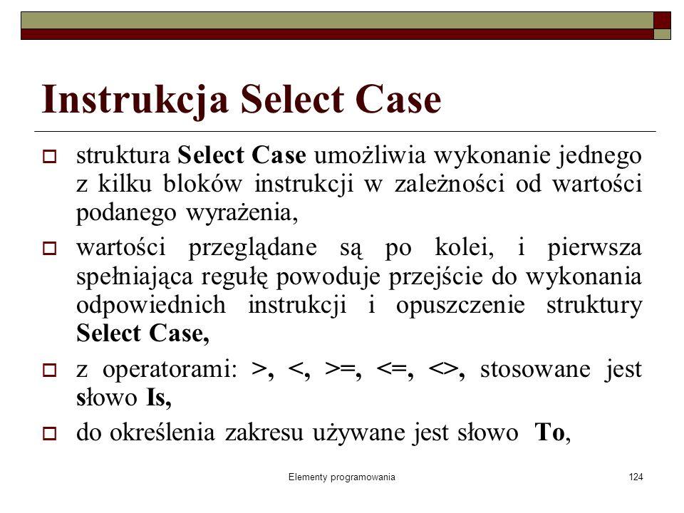 Elementy programowania124 Instrukcja Select Case struktura Select Case umożliwia wykonanie jednego z kilku bloków instrukcji w zależności od wartości podanego wyrażenia, wartości przeglądane są po kolei, i pierwsza spełniająca regułę powoduje przejście do wykonania odpowiednich instrukcji i opuszczenie struktury Select Case, z operatorami: >, =,, stosowane jest słowo Is, do określenia zakresu używane jest słowo To,