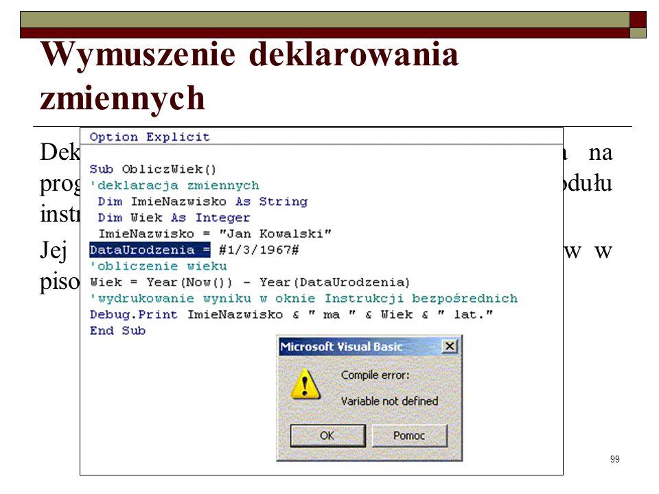 Elementy programowania99 Wymuszenie deklarowania zmiennych Deklarowanie wszystkich zmiennych wymusza na programiście wprowadzona na początku modułu instrukcja Option Explicit.