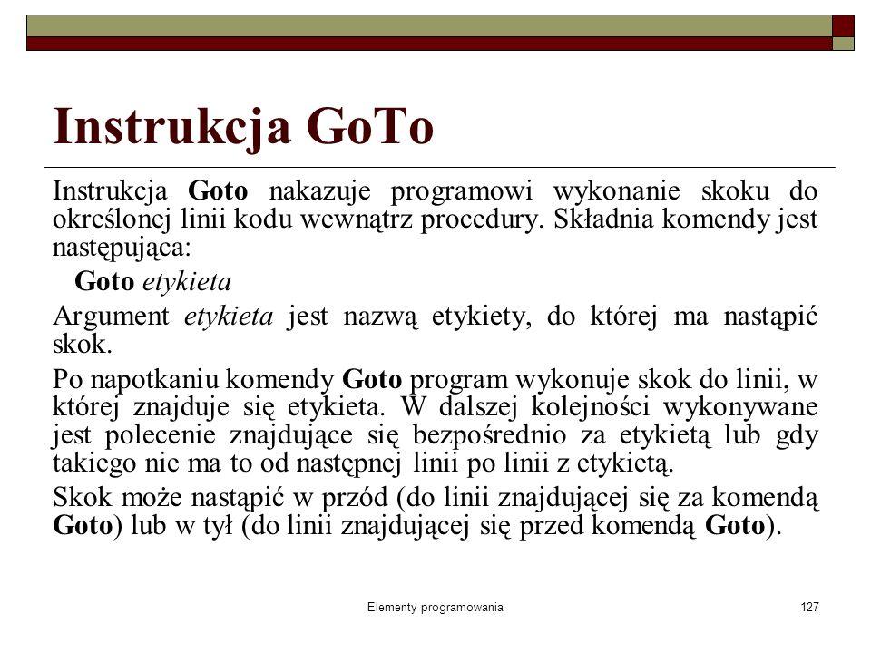 Elementy programowania127 Instrukcja GoTo Instrukcja Goto nakazuje programowi wykonanie skoku do określonej linii kodu wewnątrz procedury.