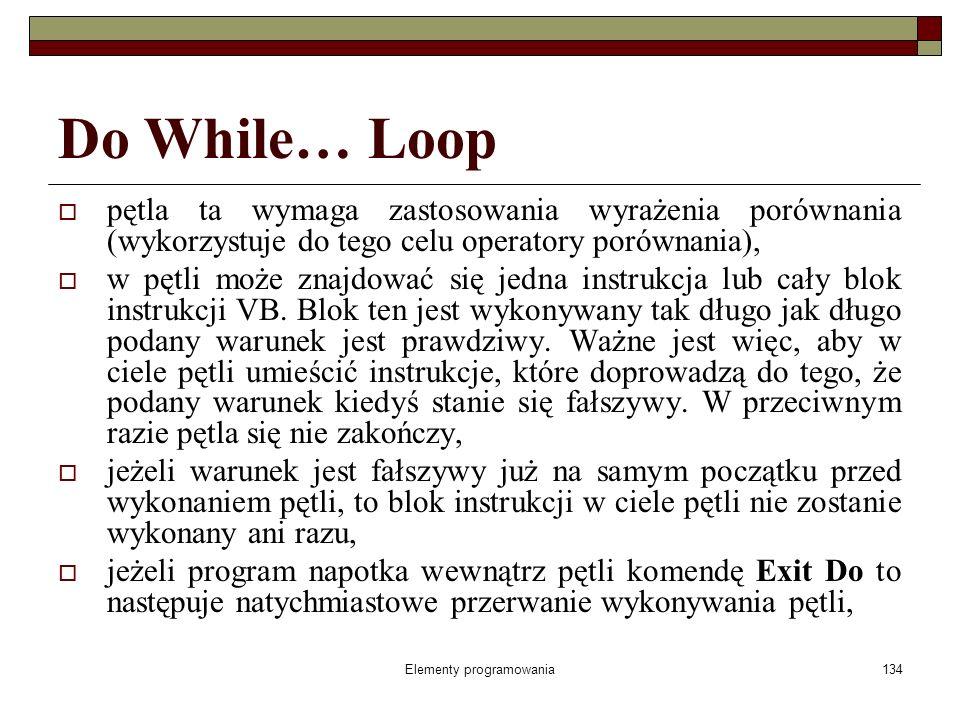 Elementy programowania134 Do While… Loop pętla ta wymaga zastosowania wyrażenia porównania (wykorzystuje do tego celu operatory porównania), w pętli może znajdować się jedna instrukcja lub cały blok instrukcji VB.