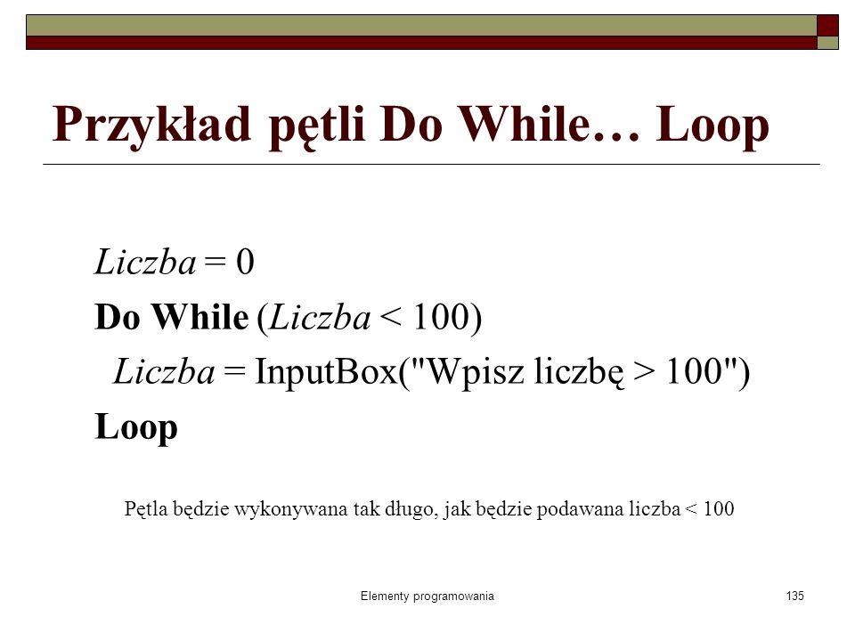 Elementy programowania135 Przykład pętli Do While… Loop Liczba = 0 Do While (Liczba < 100) Liczba = InputBox( Wpisz liczbę > 100 ) Loop Pętla będzie wykonywana tak długo, jak będzie podawana liczba < 100