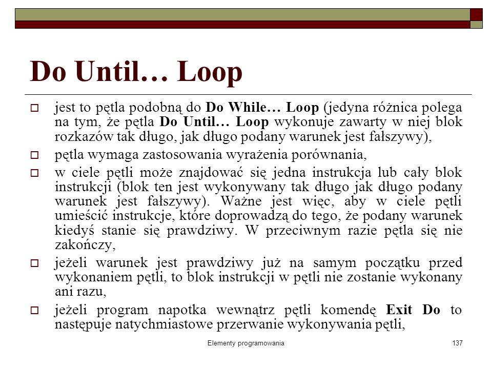 Elementy programowania137 Do Until… Loop jest to pętla podobną do Do While… Loop (jedyna różnica polega na tym, że pętla Do Until… Loop wykonuje zawarty w niej blok rozkazów tak długo, jak długo podany warunek jest fałszywy), pętla wymaga zastosowania wyrażenia porównania, w ciele pętli może znajdować się jedna instrukcja lub cały blok instrukcji (blok ten jest wykonywany tak długo jak długo podany warunek jest fałszywy).