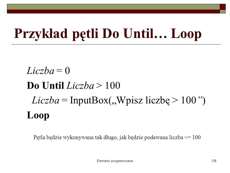 Elementy programowania138 Przykład pętli Do Until… Loop Liczba = 0 Do Until Liczba > 100 Liczba = InputBox(Wpisz liczbę > 100) Loop Pętla będzie wykonywana tak długo, jak będzie podawana liczba <= 100