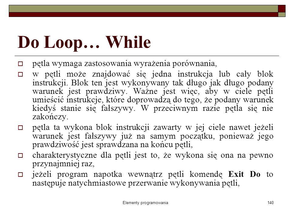 Elementy programowania141 Przykład Do Loop… While Do Liczba = InputBox( Wpisz liczbę > =100 ) Loop While (Liczba < 100) Pętla będzie wykonywana tak długo, jak będzie podawana liczba < 100