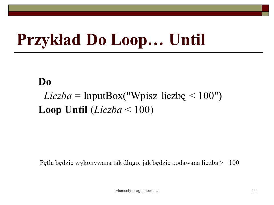 Elementy programowania144 Przykład Do Loop… Until Do Liczba = InputBox( Wpisz liczbę < 100 ) Loop Until (Liczba < 100) Pętla będzie wykonywana tak długo, jak będzie podawana liczba >= 100