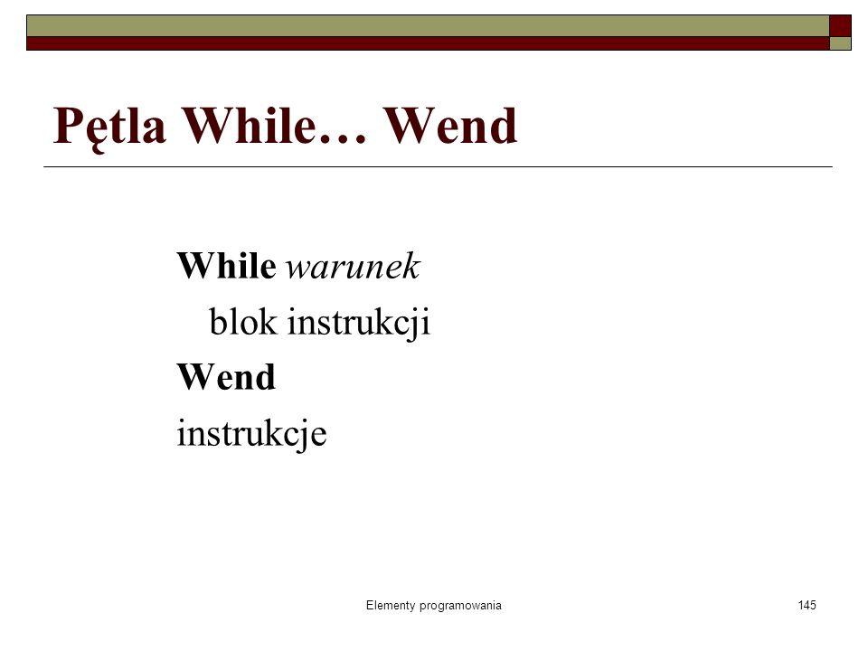 Elementy programowania146 While… Wend pętla ta wymaga zastosowania wyrażenia porównania, w pętli może znajdować się jedna instrukcja lub cały blok instrukcji VB.