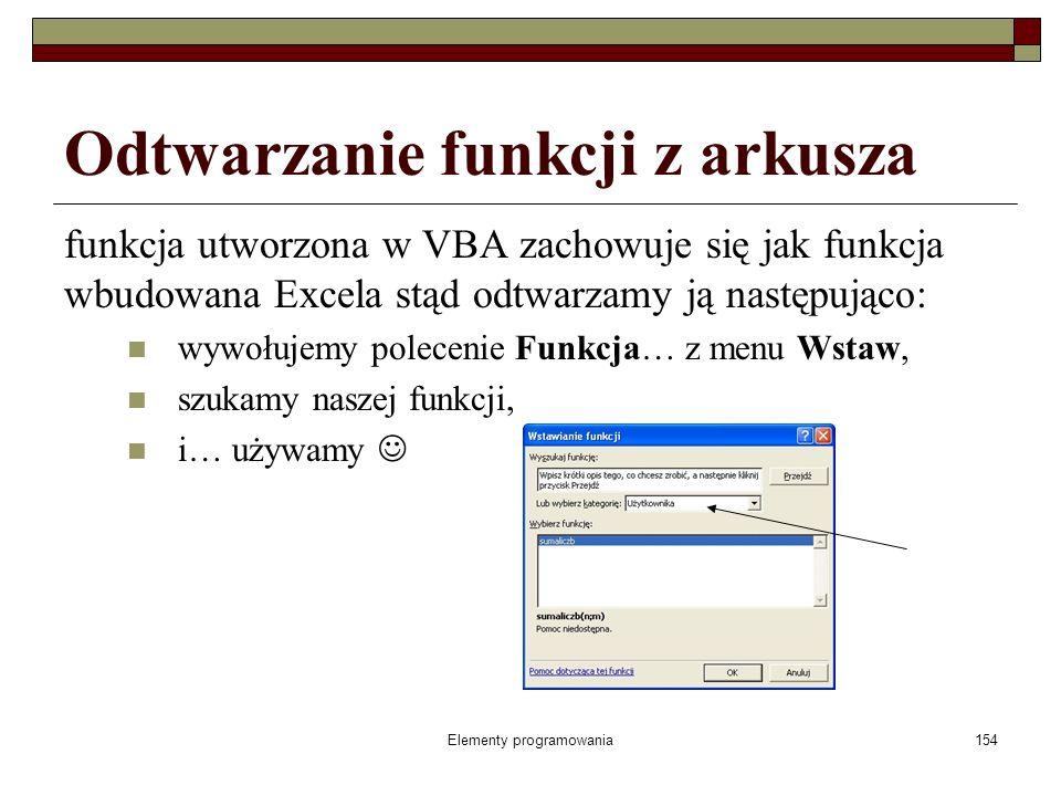 Elementy programowania154 Odtwarzanie funkcji z arkusza funkcja utworzona w VBA zachowuje się jak funkcja wbudowana Excela stąd odtwarzamy ją następująco: wywołujemy polecenie Funkcja… z menu Wstaw, szukamy naszej funkcji, i… używamy