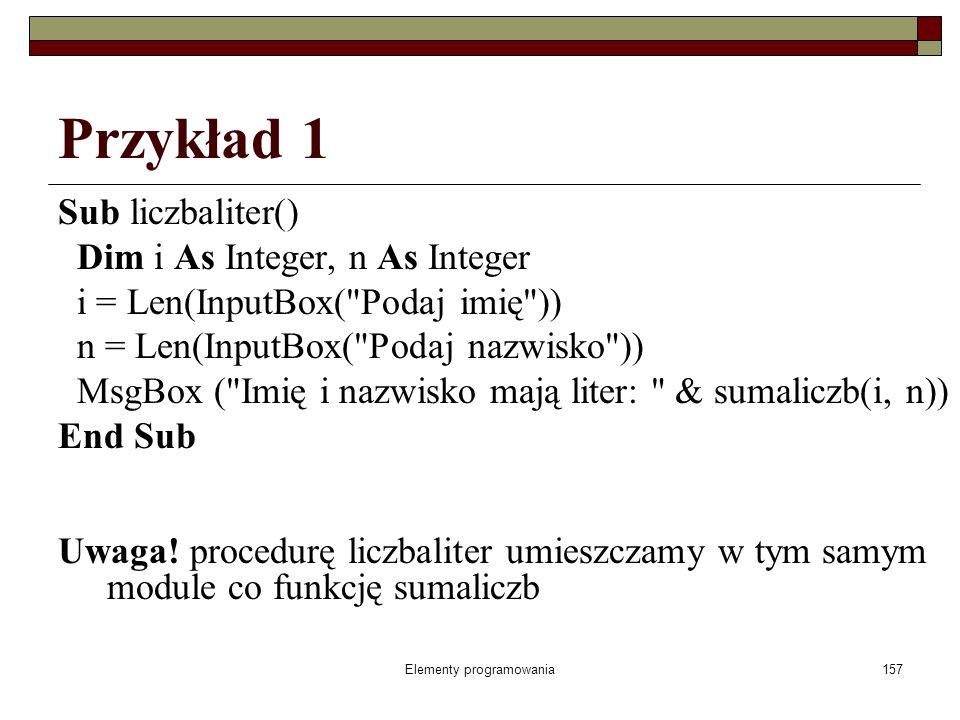 Elementy programowania157 Przykład 1 Sub liczbaliter() Dim i As Integer, n As Integer i = Len(InputBox( Podaj imię )) n = Len(InputBox( Podaj nazwisko )) MsgBox ( Imię i nazwisko mają liter: & sumaliczb(i, n)) End Sub Uwaga.