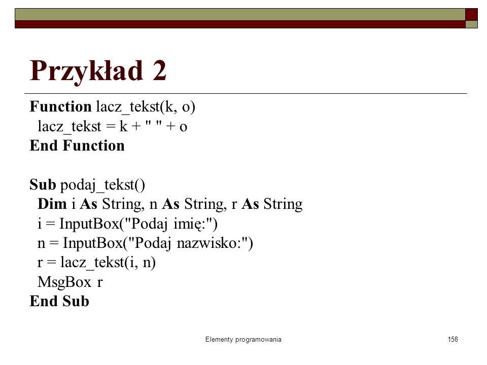Elementy programowania158 Przykład 2 Function lacz_tekst(k, o) lacz_tekst = k + + o End Function Sub podaj_tekst() Dim i As String, n As String, r As String i = InputBox( Podaj imię: ) n = InputBox( Podaj nazwisko: ) r = lacz_tekst(i, n) MsgBox r End Sub