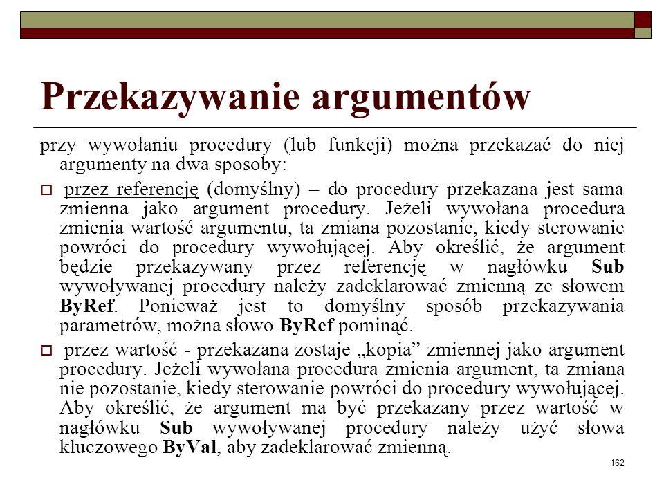 162 Przekazywanie argumentów przy wywołaniu procedury (lub funkcji) można przekazać do niej argumenty na dwa sposoby: przez referencję (domyślny) – do procedury przekazana jest sama zmienna jako argument procedury.