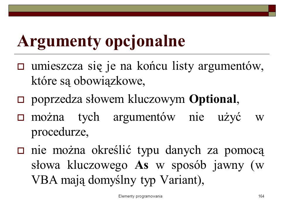 Elementy programowania164 Argumenty opcjonalne umieszcza się je na końcu listy argumentów, które są obowiązkowe, poprzedza słowem kluczowym Optional, można tych argumentów nie użyć w procedurze, nie można określić typu danych za pomocą słowa kluczowego As w sposób jawny (w VBA mają domyślny typ Variant),