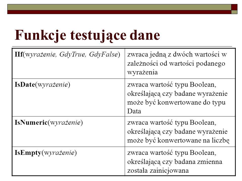 Funkcje testujące dane IIf(wyrażenie, GdyTrue, GdyFalse)zwraca jedną z dwóch wartości w zależności od wartości podanego wyrażenia IsDate(wyrażenie)zwr