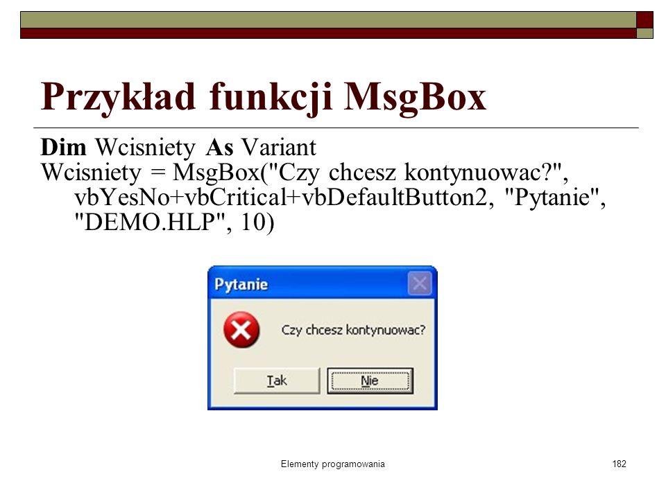 Elementy programowania182 Przykład funkcji MsgBox Dim Wcisniety As Variant Wcisniety = MsgBox( Czy chcesz kontynuowac? , vbYesNo+vbCritical+vbDefaultButton2, Pytanie , DEMO.HLP , 10)