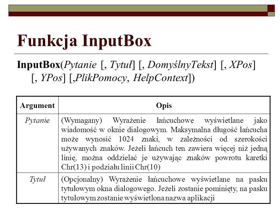 Funkcja InputBox InputBox(Pytanie [, Tytuł] [, DomyślnyTekst] [, XPos] [, YPos] [,PlikPomocy, HelpContext]) ArgumentOpis Pytanie(Wymagany) Wyrażenie ł