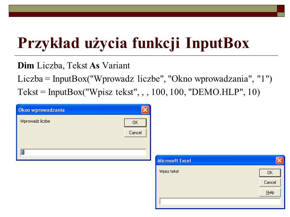 186 Przykład użycia funkcji InputBox Dim Liczba, Tekst As Variant Liczba = InputBox( Wprowadz liczbe , Okno wprowadzania , 1 ) Tekst = InputBox( Wpisz tekst ,,, 100, 100, DEMO.HLP , 10)