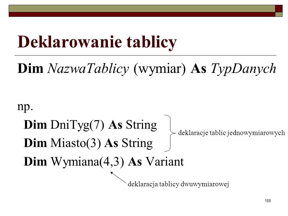 188 Deklarowanie tablicy Dim NazwaTablicy (wymiar) As TypDanych np. Dim DniTyg(7) As String Dim Miasto(3) As String Dim Wymiana(4,3) As Variant deklar