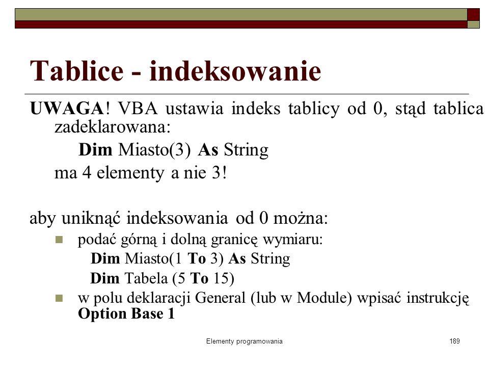 Elementy programowania189 Tablice - indeksowanie UWAGA! VBA ustawia indeks tablicy od 0, stąd tablica zadeklarowana: Dim Miasto(3) As String ma 4 elem