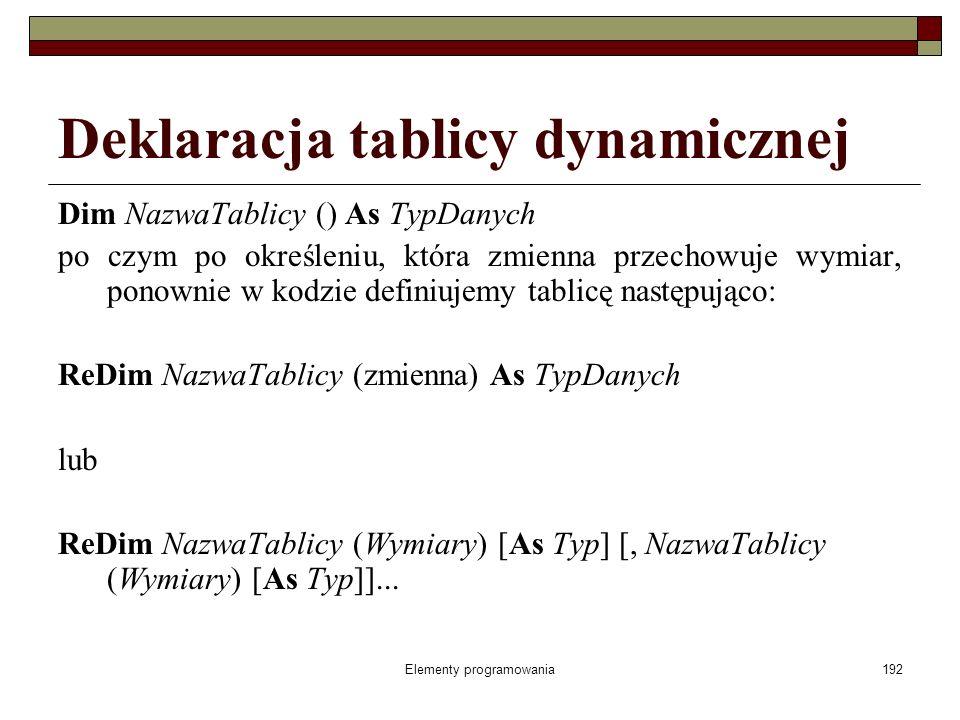 Elementy programowania192 Deklaracja tablicy dynamicznej Dim NazwaTablicy () As TypDanych po czym po określeniu, która zmienna przechowuje wymiar, ponownie w kodzie definiujemy tablicę następująco: ReDim NazwaTablicy (zmienna) As TypDanych lub ReDim NazwaTablicy (Wymiary) [As Typ] [, NazwaTablicy (Wymiary) [As Typ]]...