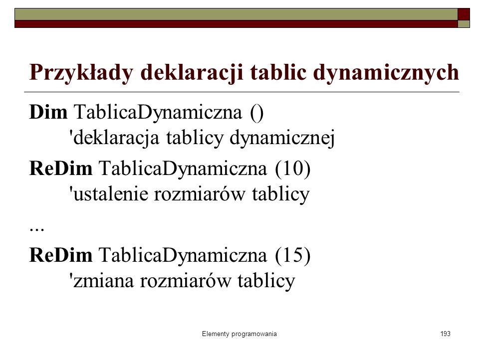 Elementy programowania193 Przykłady deklaracji tablic dynamicznych Dim TablicaDynamiczna () 'deklaracja tablicy dynamicznej ReDim TablicaDynamiczna (1