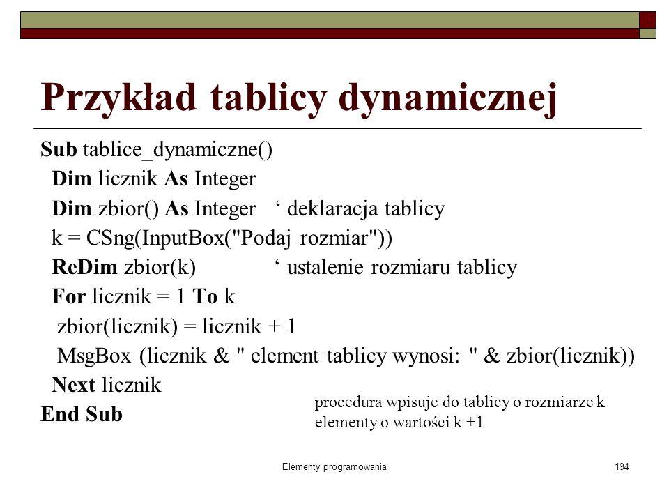 Elementy programowania194 Przykład tablicy dynamicznej Sub tablice_dynamiczne() Dim licznik As Integer Dim zbior() As Integer deklaracja tablicy k = C