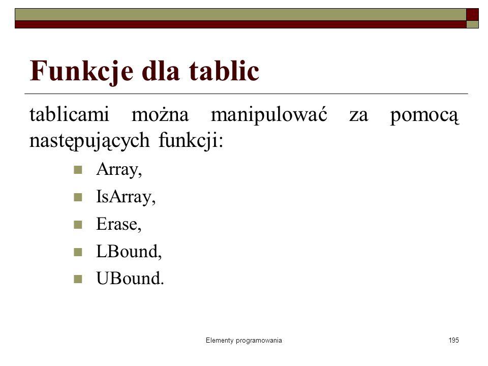 Elementy programowania195 Funkcje dla tablic tablicami można manipulować za pomocą następujących funkcji: Array, IsArray, Erase, LBound, UBound.