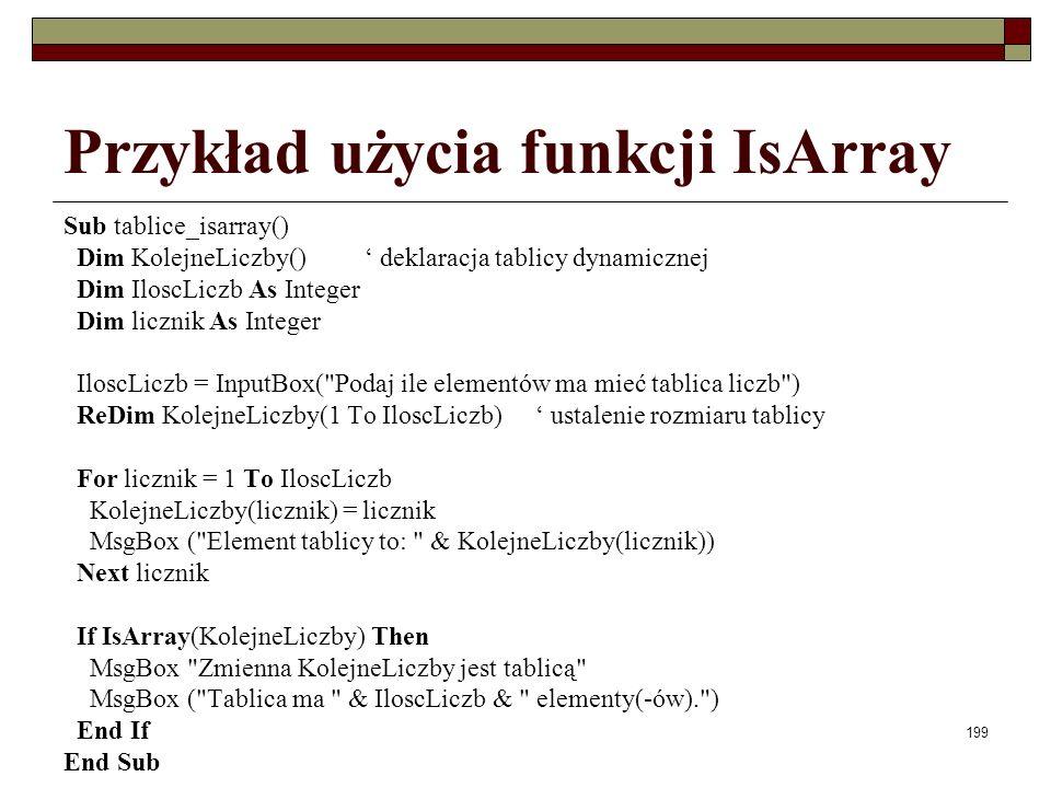 199 Przykład użycia funkcji IsArray Sub tablice_isarray() Dim KolejneLiczby() deklaracja tablicy dynamicznej Dim IloscLiczb As Integer Dim licznik As