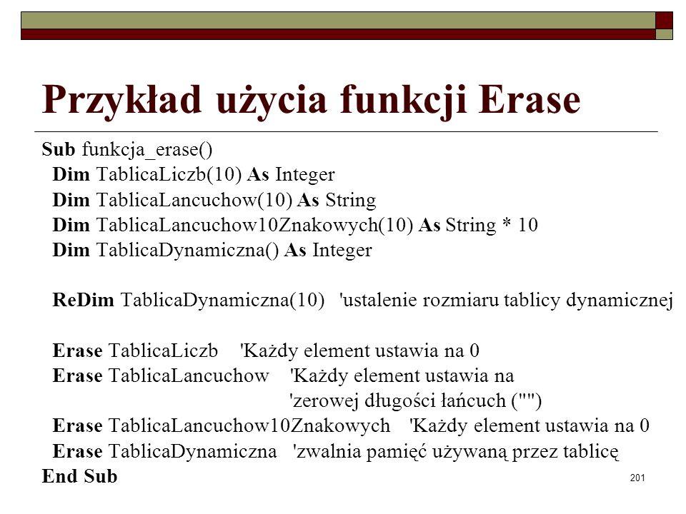 201 Przykład użycia funkcji Erase Sub funkcja_erase() Dim TablicaLiczb(10) As Integer Dim TablicaLancuchow(10) As String Dim TablicaLancuchow10Znakowych(10) As String * 10 Dim TablicaDynamiczna() As Integer ReDim TablicaDynamiczna(10) ustalenie rozmiaru tablicy dynamicznej Erase TablicaLiczb Każdy element ustawia na 0 Erase TablicaLancuchow Każdy element ustawia na zerowej długości łańcuch ( ) Erase TablicaLancuchow10Znakowych Każdy element ustawia na 0 Erase TablicaDynamiczna zwalnia pamięć używaną przez tablicę End Sub