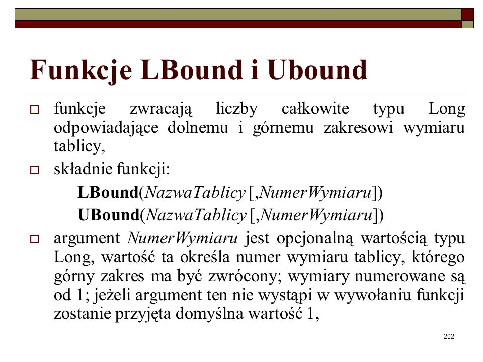 202 Funkcje LBound i Ubound funkcje zwracają liczby całkowite typu Long odpowiadające dolnemu i górnemu zakresowi wymiaru tablicy, składnie funkcji: LBound(NazwaTablicy [,NumerWymiaru]) UBound(NazwaTablicy [,NumerWymiaru]) argument NumerWymiaru jest opcjonalną wartością typu Long, wartość ta określa numer wymiaru tablicy, którego górny zakres ma być zwrócony; wymiary numerowane są od 1; jeżeli argument ten nie wystąpi w wywołaniu funkcji zostanie przyjęta domyślna wartość 1,