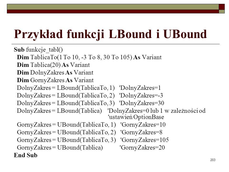 203 Przykład funkcji LBound i UBound Sub funkcje_tabl() Dim TablicaTo(1 To 10, -3 To 8, 30 To 105) As Variant Dim Tablica(20) As Variant Dim DolnyZakr