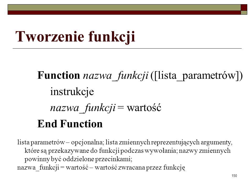 150 Tworzenie funkcji Function nazwa_funkcji ([lista_parametrów]) instrukcje nazwa_funkcji = wartość End Function lista parametrów – opcjonalna; lista zmiennych reprezentujących argumenty, które są przekazywane do funkcji podczas wywołania; nazwy zmiennych powinny być oddzielone przecinkami; nazwa_funkcji = wartość – wartość zwracana przez funkcję
