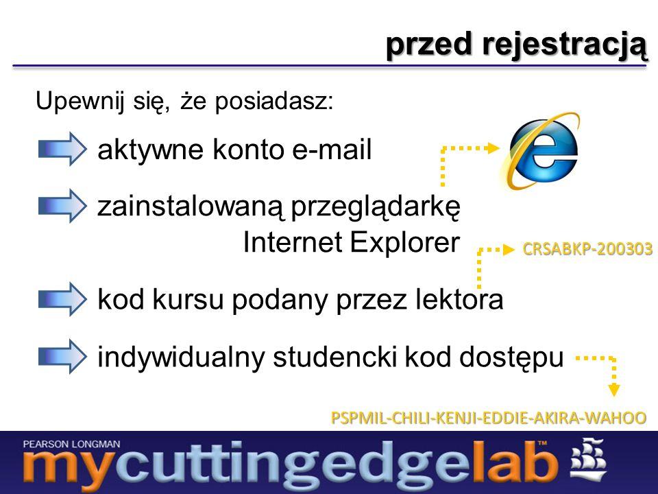 przed rejestracją Upewnij się, że posiadasz: aktywne konto e-mail zainstalowaną przeglądarkę Internet Explorer indywidualny studencki kod dostępu PSPMIL-CHILI-KENJI-EDDIE-AKIRA-WAHOO kod kursu podany przez lektora CRSABKP-200303