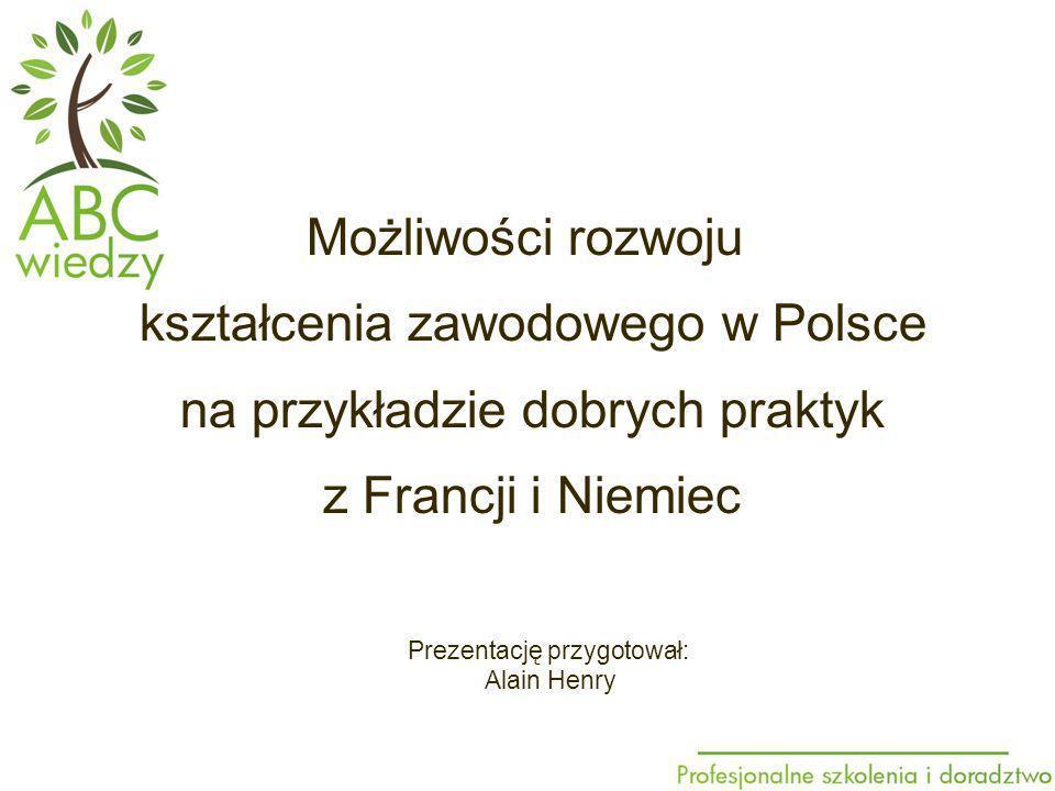 Prezentację przygotował: Alain Henry Możliwości rozwoju kształcenia zawodowego w Polsce na przykładzie dobrych praktyk z Francji i Niemiec