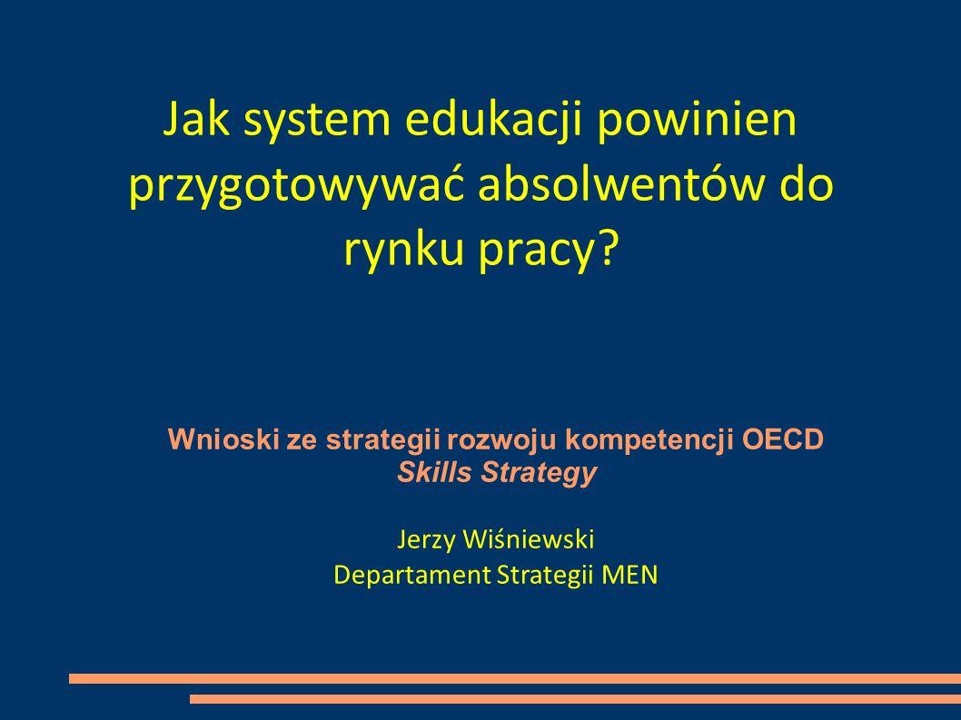 Wnioski ze strategii rozwoju kompetencji OECD Skills Strategy Jerzy Wiśniewski Departament Strategii MEN Jak system edukacji powinien przygotowywać absolwentów do rynku pracy