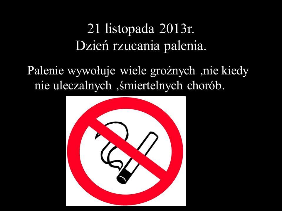 21 listopada 2013r. Dzień rzucania palenia. Palenie wywołuje wiele groźnych,nie kiedy nie uleczalnych,śmiertelnych chorób.