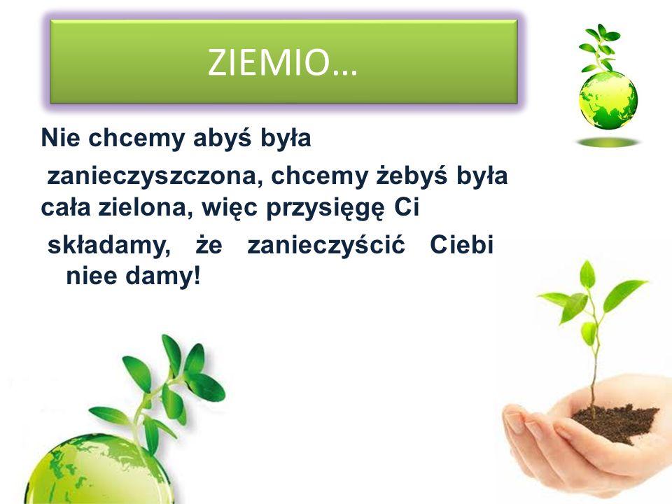 ZIEMIO… Nie chcemy abyś była zanieczyszczona, chcemy żebyś była cała zielona, więc przysięgę Ci składamy, że zanieczyścić Ciebie niee damy!