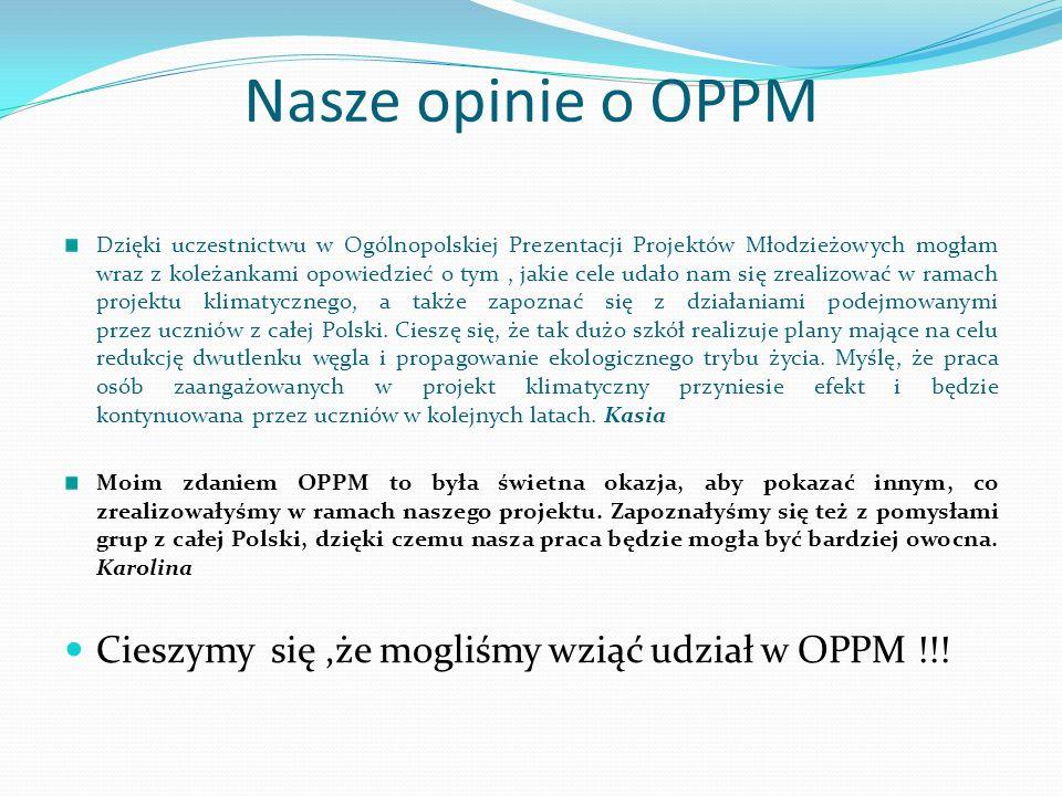 Nasze opinie o OPPM Dzięki uczestnictwu w Ogólnopolskiej Prezentacji Projektów Młodzieżowych mogłam wraz z koleżankami opowiedzieć o tym, jakie cele udało nam się zrealizować w ramach projektu klimatycznego, a także zapoznać się z działaniami podejmowanymi przez uczniów z całej Polski.