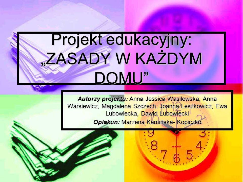 Projekt edukacyjny: ZASADY W KAŻDYM DOMU Autorzy projektu: Anna Jessica Wasilewska, Anna Warsiewicz, Magdalena Szczech, Joanna Leszkowicz, Ewa Lubowie