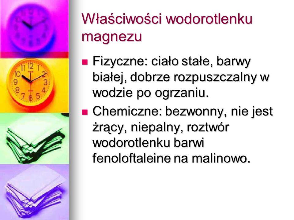 Właściwości wodorotlenku magnezu Fizyczne: ciało stałe, barwy białej, dobrze rozpuszczalny w wodzie po ogrzaniu. Fizyczne: ciało stałe, barwy białej,