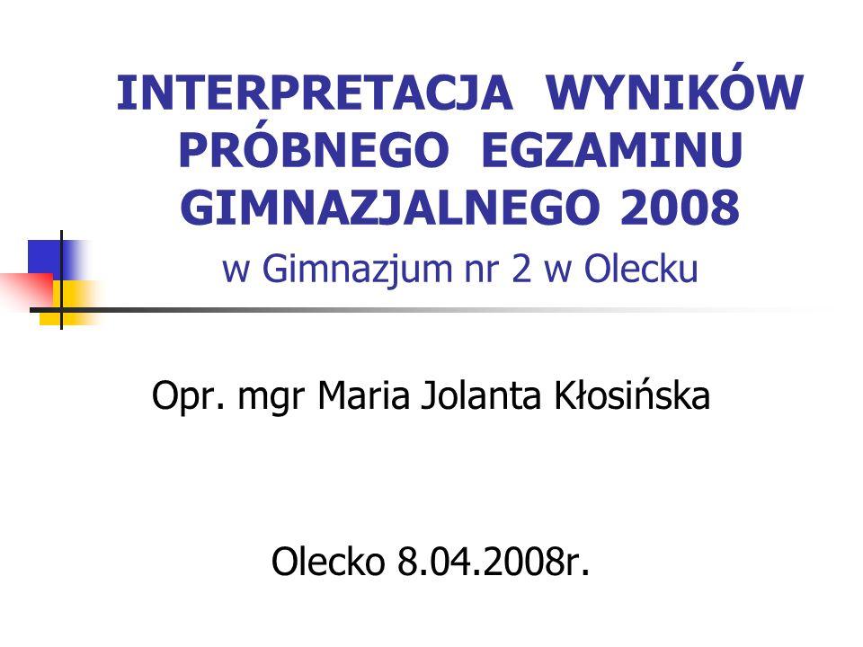 INTERPRETACJA WYNIKÓW PRÓBNEGO EGZAMINU GIMNAZJALNEGO 2008 w Gimnazjum nr 2 w Olecku Opr. mgr Maria Jolanta Kłosińska Olecko 8.04.2008r.
